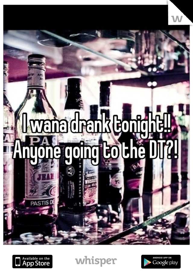 I wana drank tonight!! Anyone going to the DT?!