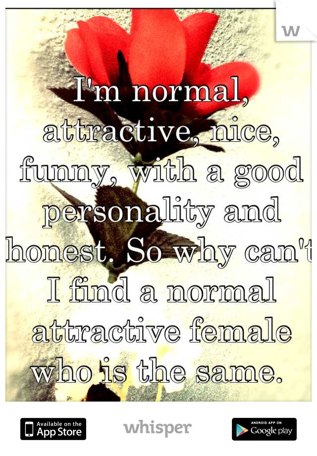I'm normal, attractive, nice, funny, with a good personality and honest. So why can't I find a normal attractive female who is the same.