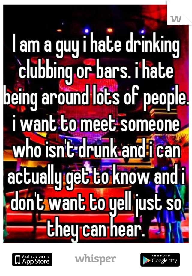 I am a guy i hate drinking clubbing or bars. i hate being around lots of people. i want to meet someone who isn't drunk and i can actually get to know and i don't want to yell just so they can hear.
