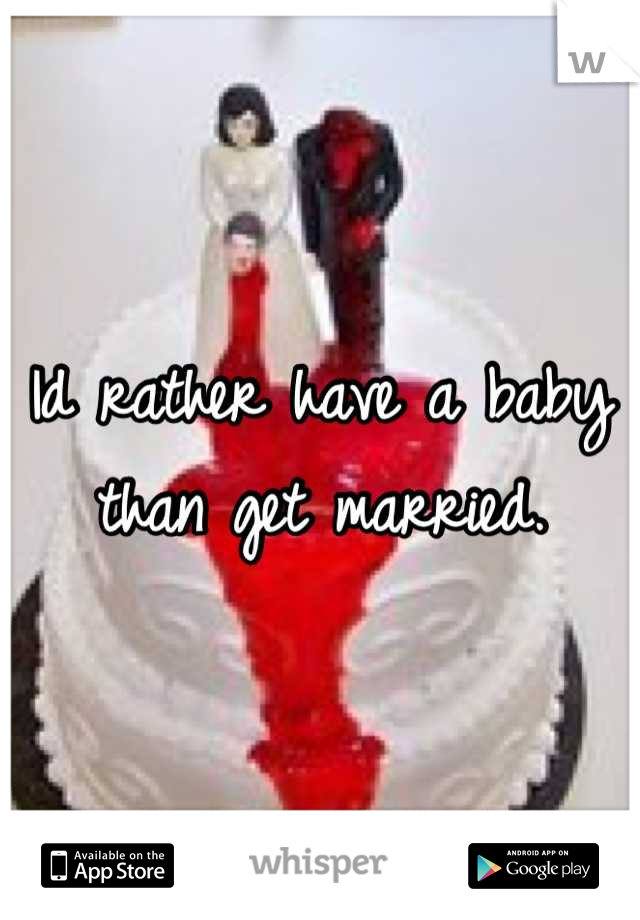 Id rather have a baby than get married.