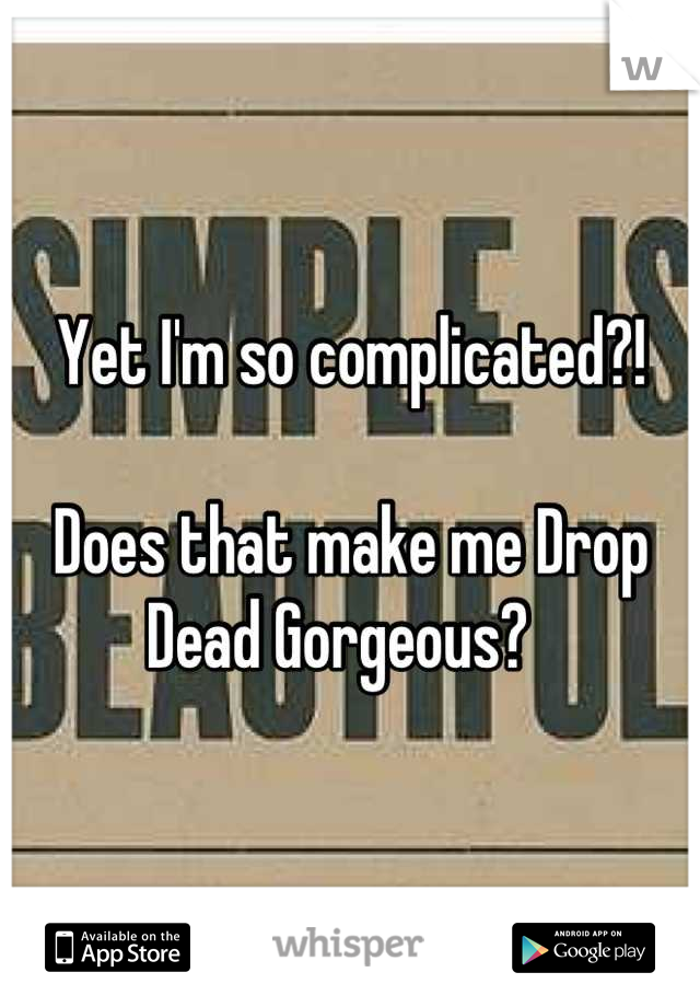 Yet I'm so complicated?!  Does that make me Drop Dead Gorgeous?