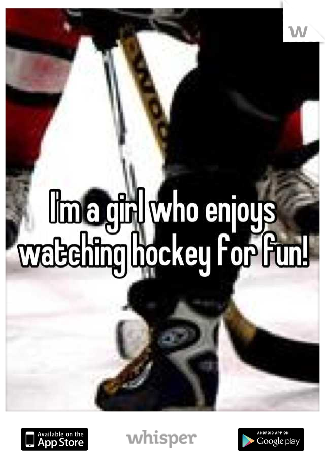 I'm a girl who enjoys watching hockey for fun!