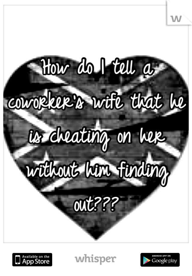 How do I tell a coworker's wife that he is cheating on her without him finding out???