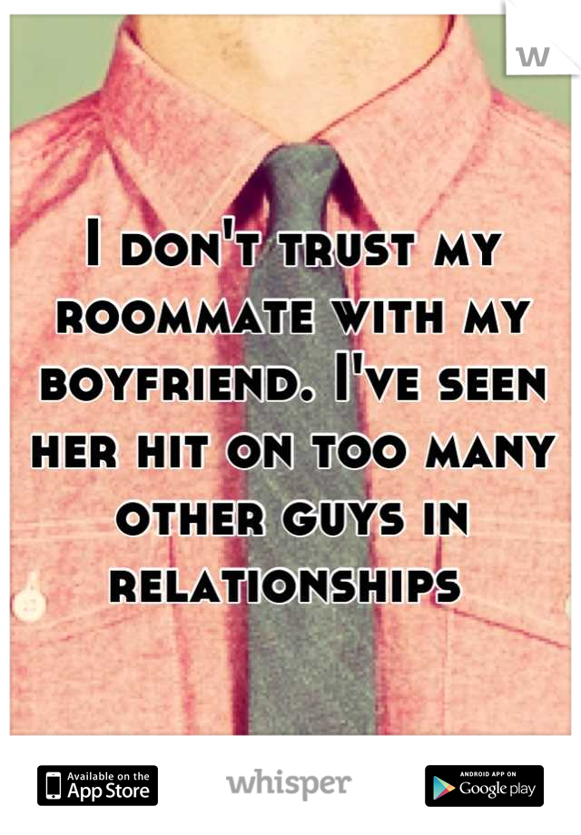 I don't trust my roommate with my boyfriend. I've seen her hit on too many other guys in relationships