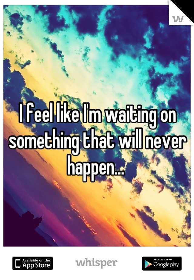 I feel like I'm waiting on something that will never happen...