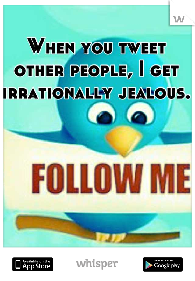 When you tweet other people, I get irrationally jealous.