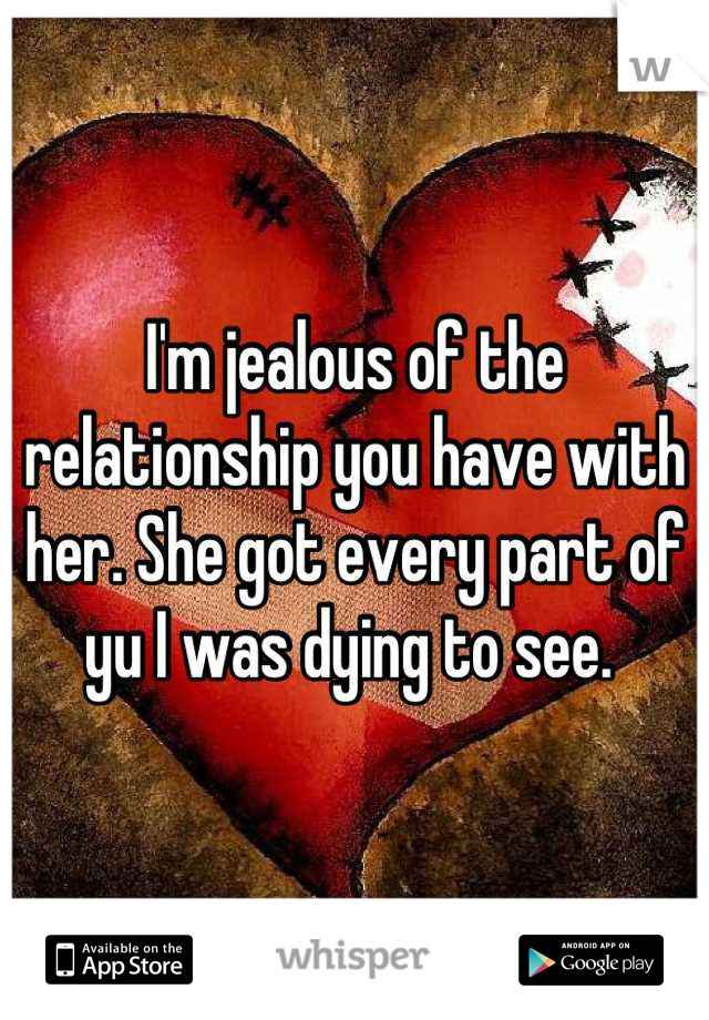 I'm jealous of the relationship you have with her. She got every part of yu I was dying to see.