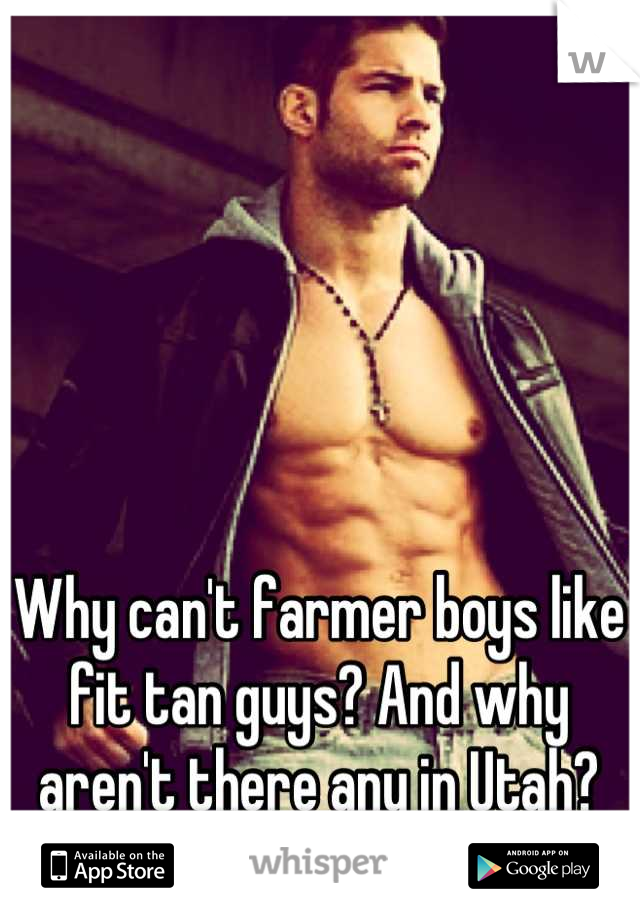 Why can't farmer boys like fit tan guys? And why aren't there any in Utah?