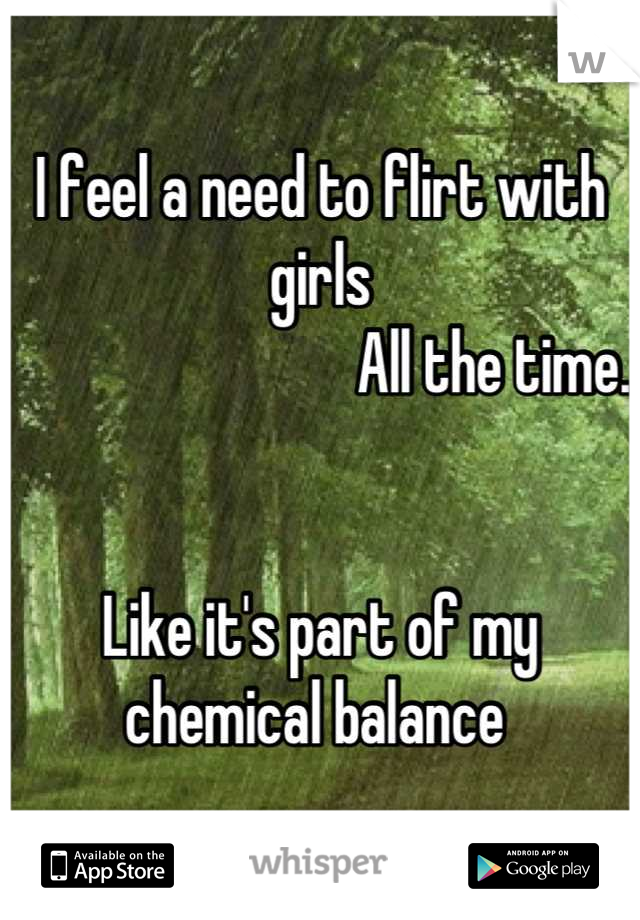 I feel a need to flirt with girls                             All the time.    Like it's part of my  chemical balance