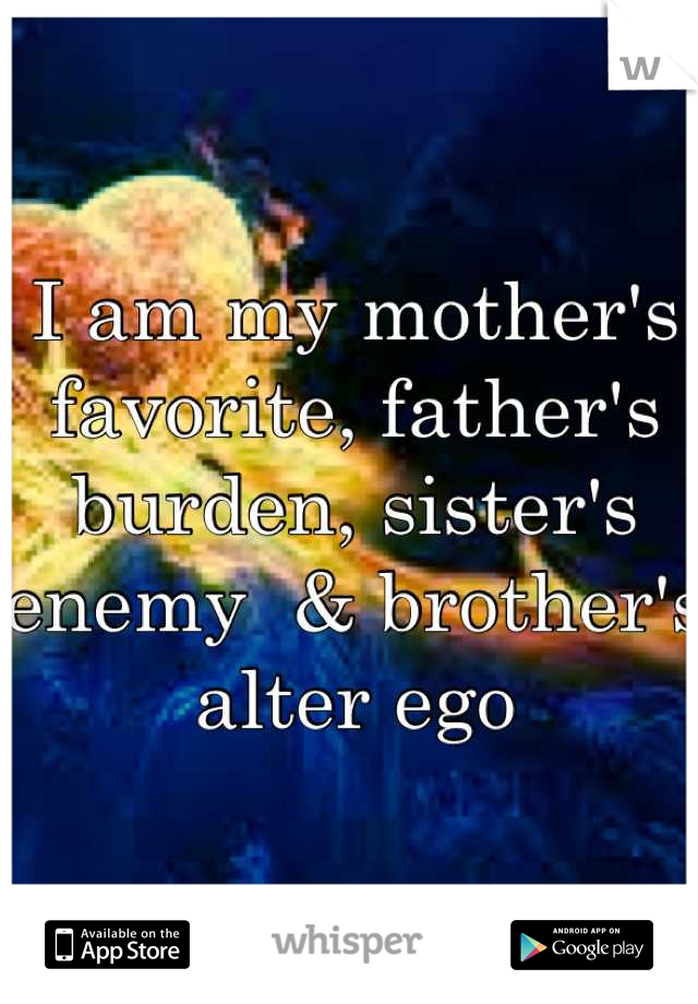 I am my mother's favorite, father's burden, sister's enemy  & brother's alter ego