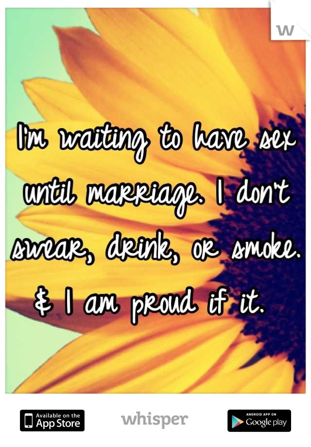 I'm waiting to have sex until marriage. I don't swear, drink, or smoke. & I am proud if it.