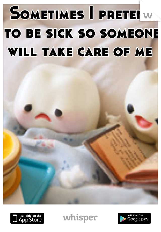 Sometimes I pretend to be sick so someone will take care of me