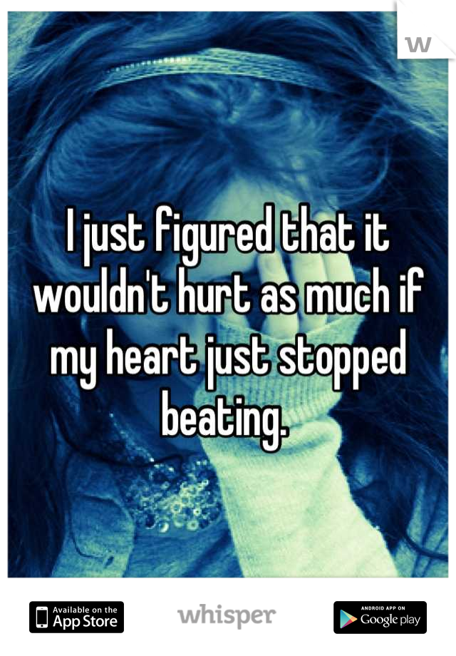 I just figured that it wouldn't hurt as much if my heart just stopped beating.