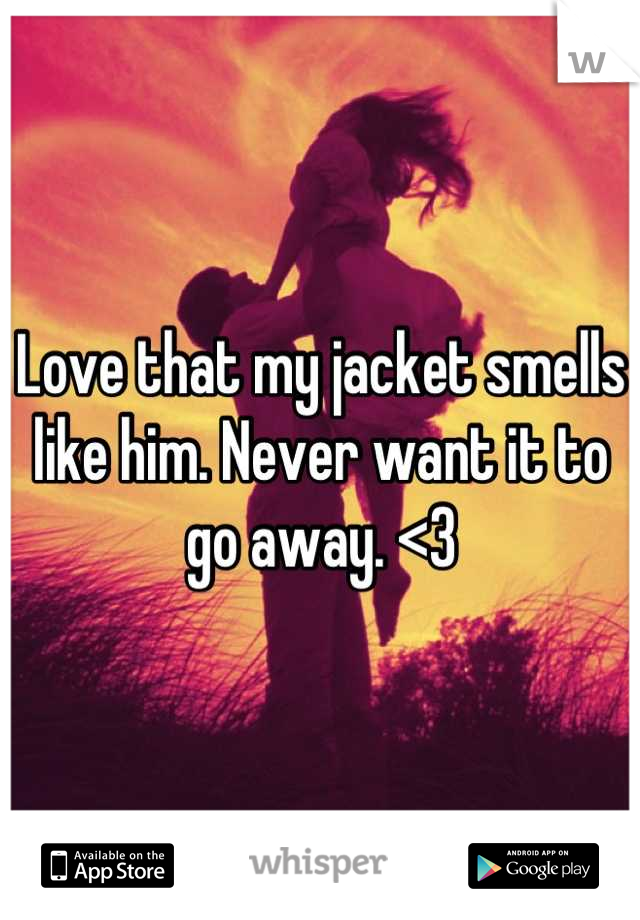 Love that my jacket smells like him. Never want it to go away. <3