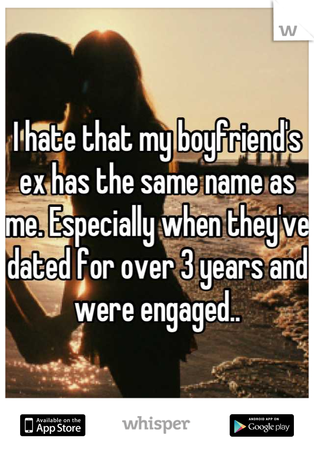 I hate that my boyfriend's ex has the same name as me. Especially when they've dated for over 3 years and were engaged..