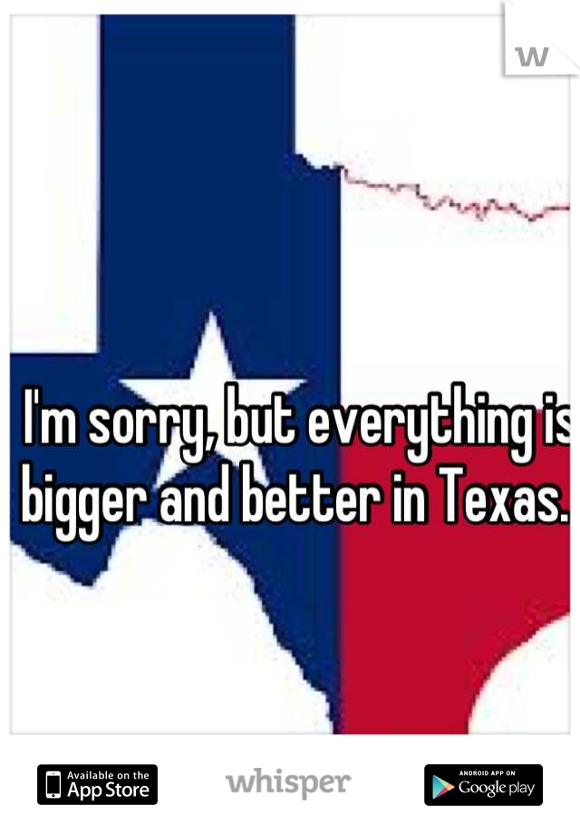I'm sorry, but everything is bigger and better in Texas.