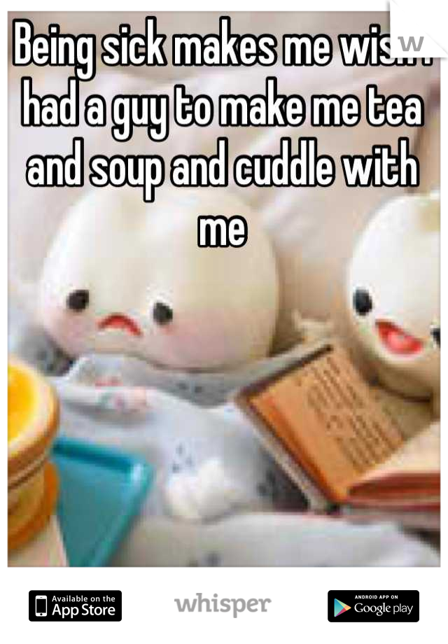 Being sick makes me wish I had a guy to make me tea and soup and cuddle with me