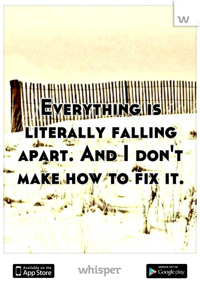 Everything is literally falling apart. And I don't make how to fix it.
