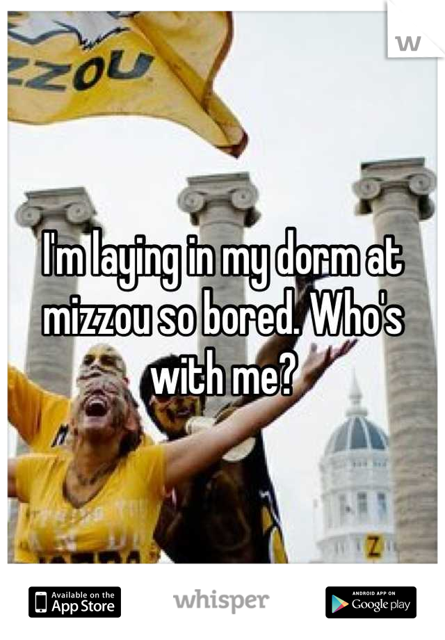 I'm laying in my dorm at mizzou so bored. Who's with me?