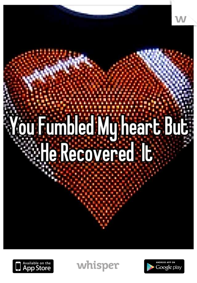 You Fumbled My heart But He Recovered  It