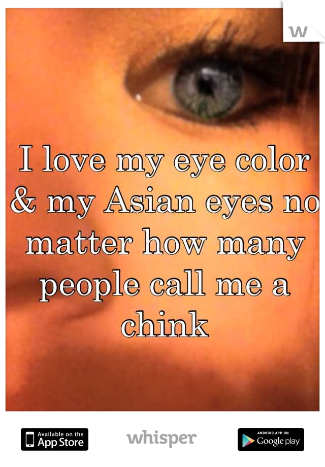 I love my eye color & my Asian eyes no matter how many people call me a chink