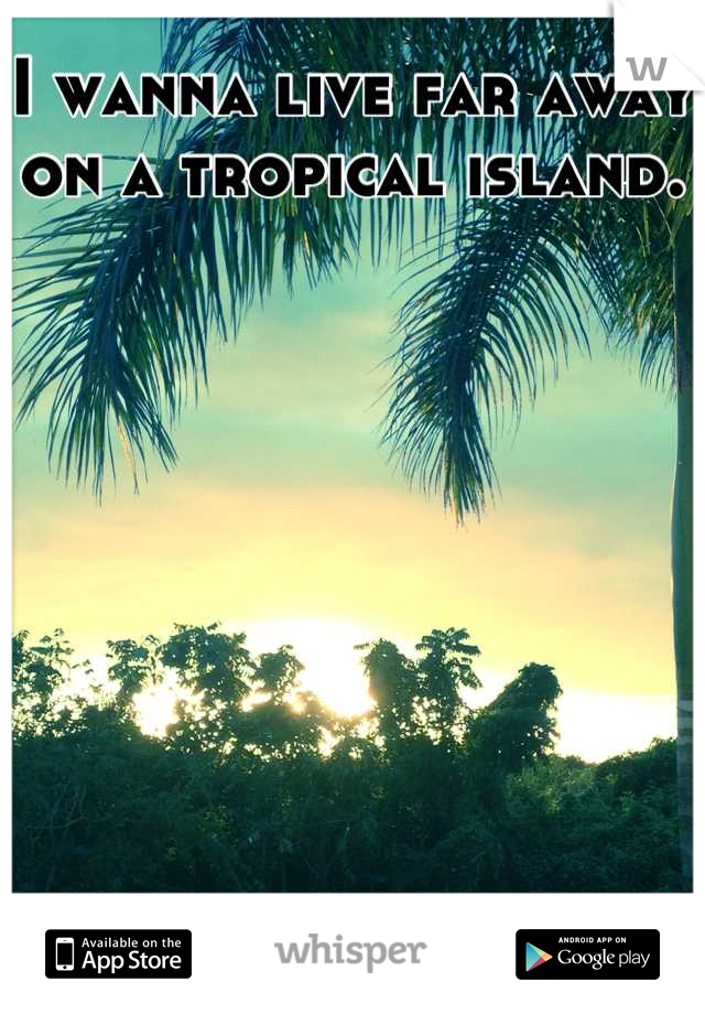 I wanna live far away on a tropical island.