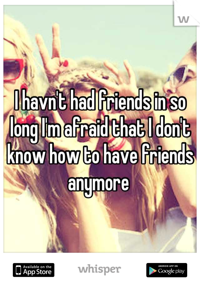 I havn't had friends in so long I'm afraid that I don't know how to have friends anymore