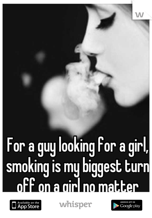 For a guy looking for a girl, smoking is my biggest turn off on a girl no matter what.