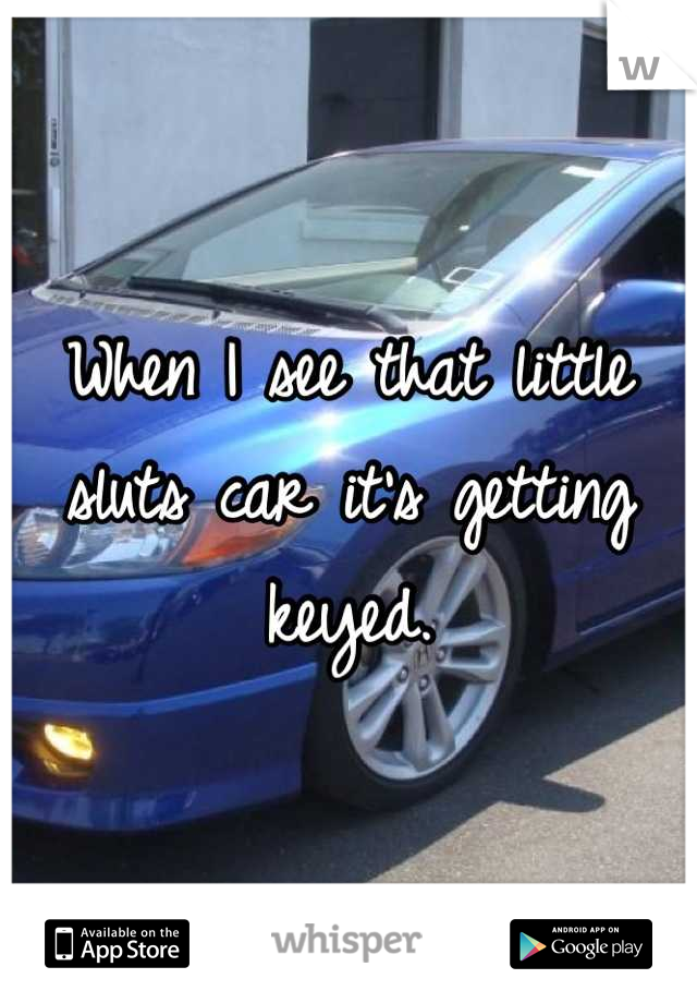 When I see that little sluts car it's getting keyed.