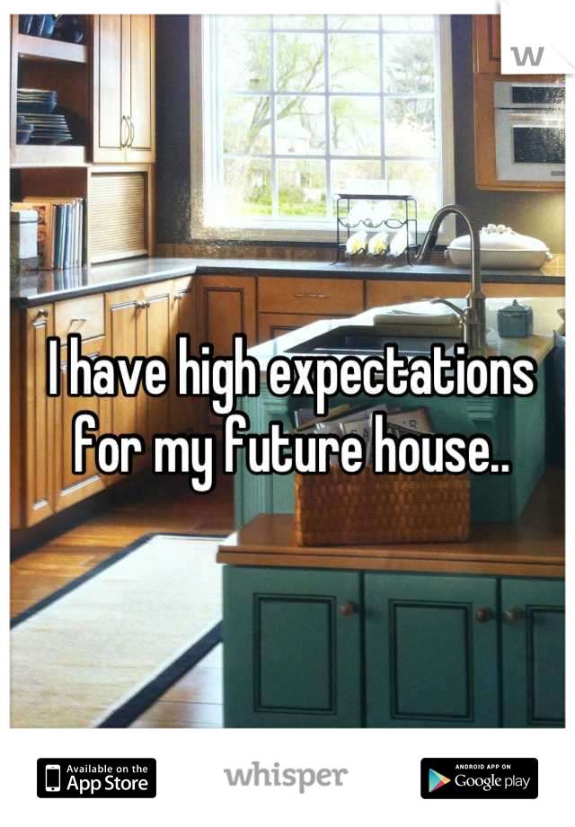 I have high expectations for my future house..