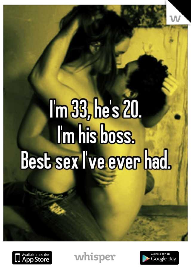 I'm 33, he's 20. I'm his boss. Best sex I've ever had.