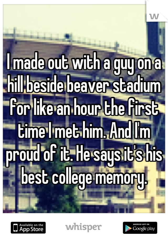 I made out with a guy on a hill beside beaver stadium for like an hour the first time I met him. And I'm proud of it. He says it's his best college memory.