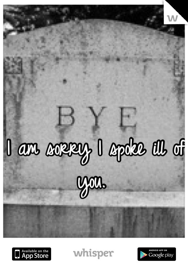 I am sorry I spoke ill of you.