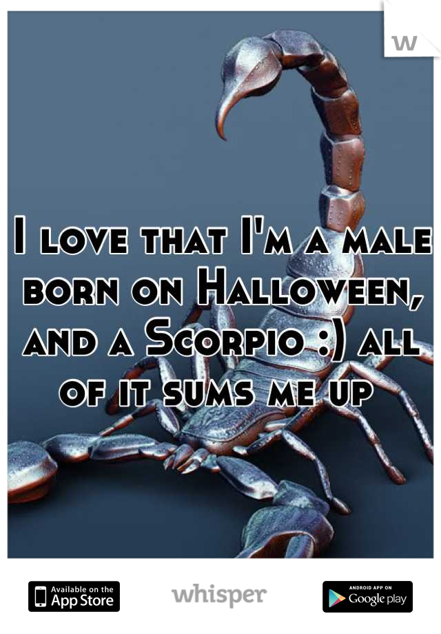 I love that I'm a male born on Halloween, and a Scorpio :) all of it sums me up