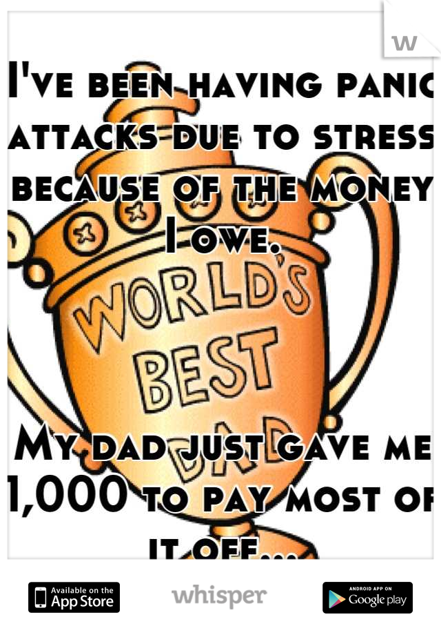 I've been having panic attacks due to stress because of the money I owe.     My dad just gave me 1,000 to pay most of it off...