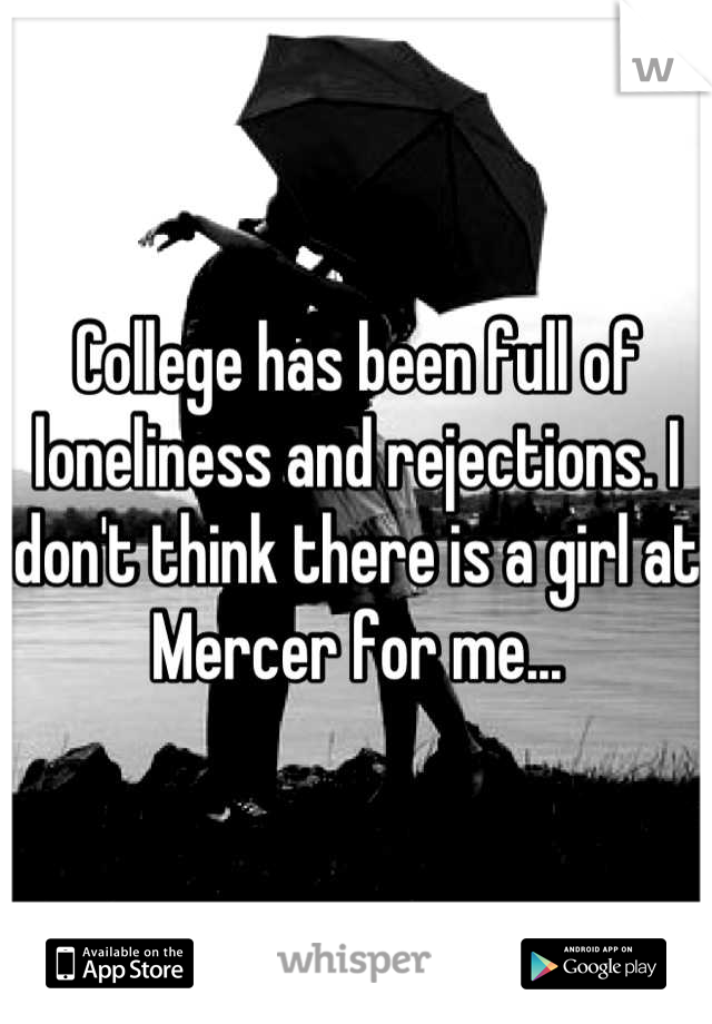 College has been full of loneliness and rejections. I don't think there is a girl at Mercer for me...