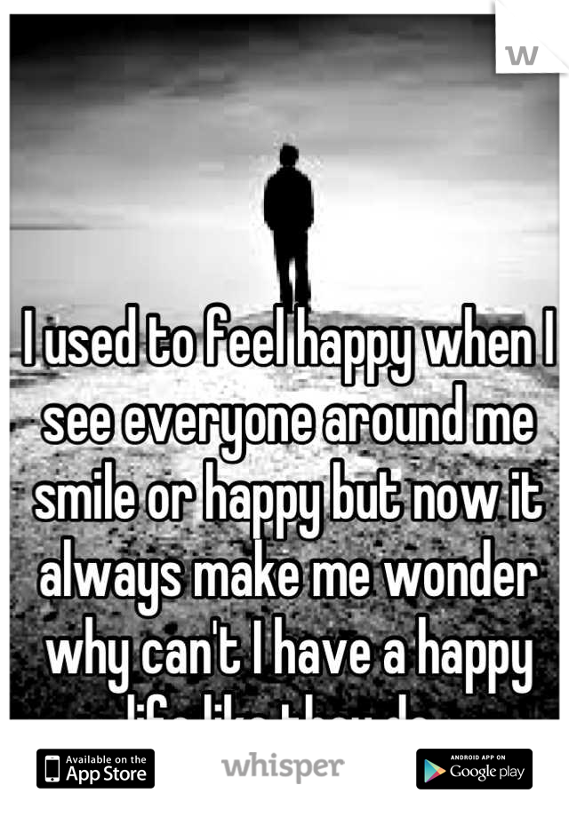 I used to feel happy when I see everyone around me smile or happy but now it always make me wonder why can't I have a happy life like they do.