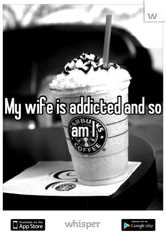 My wife is addicted and so am I