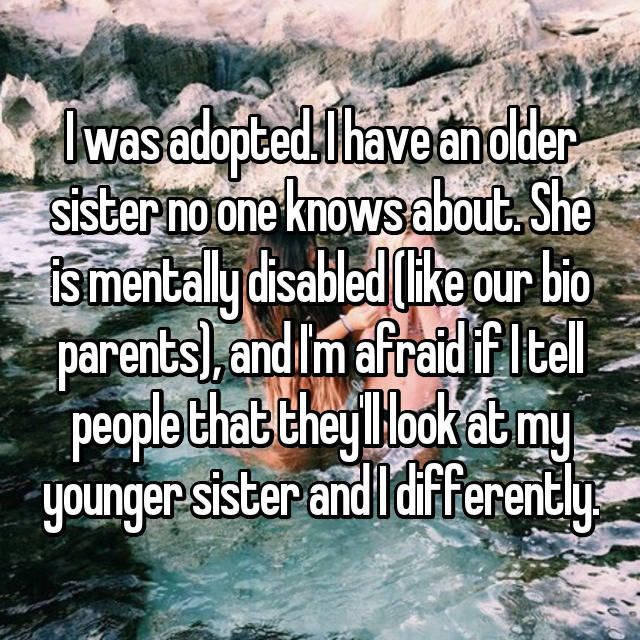 I was adopted. I have an older sister no one knows about. She is mentally disabled (like our bio parents), and I'm afraid if I tell people that they'll look at my younger sister and I differently.