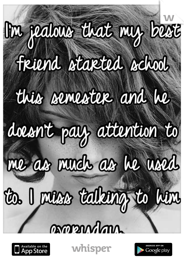 I'm jealous that my best friend started school this semester and he doesn't pay attention to me as much as he used to. I miss talking to him everyday.