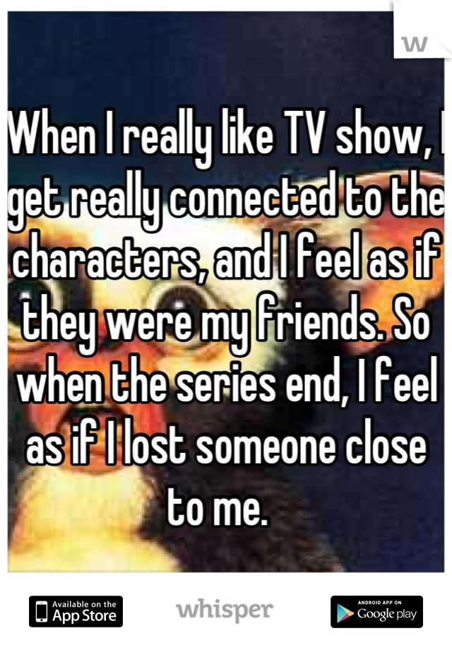 When I really like TV show, I get really connected to the characters, and I feel as if they were my friends. So when the series end, I feel as if I lost someone close to me.