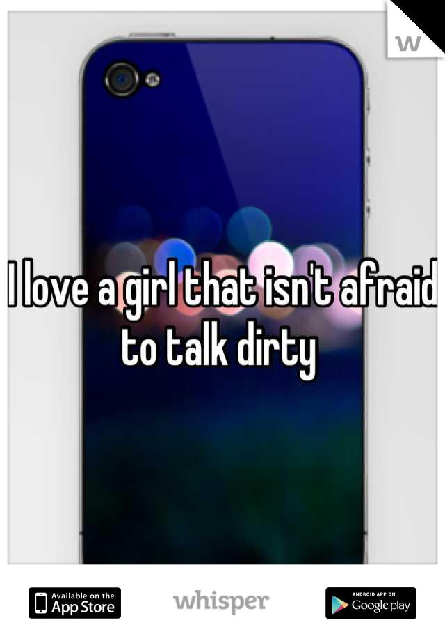 I love a girl that isn't afraid to talk dirty