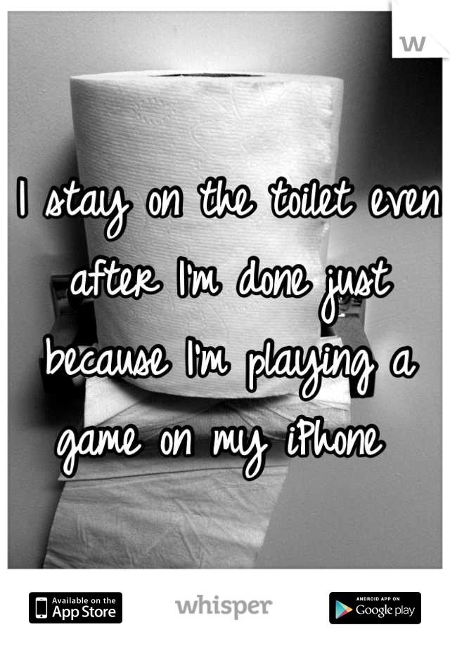 I stay on the toilet even after I'm done just because I'm playing a game on my iPhone