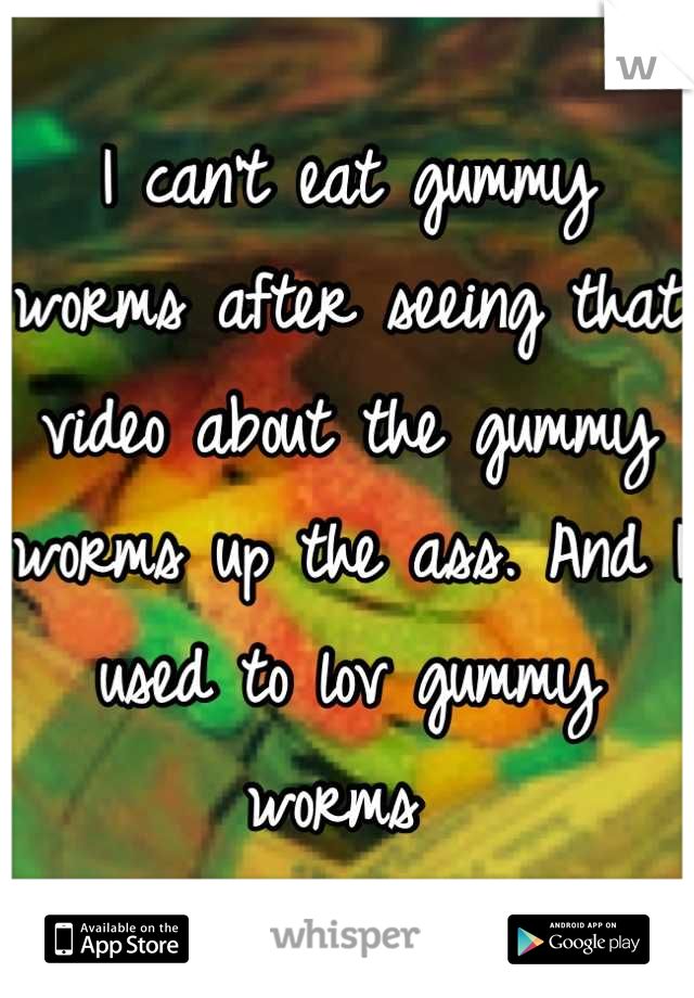 I can't eat gummy worms after seeing that video about the gummy worms up the ass. And I used to lov gummy worms