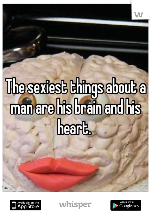 The sexiest things about a man are his brain and his heart.