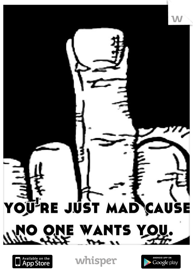 you're just mad cause no one wants you.