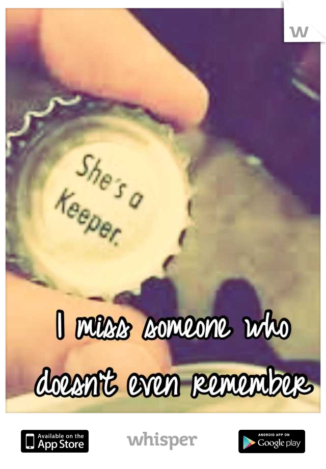 I miss someone who doesn't even remember me