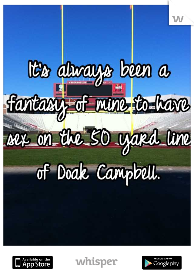 It's always been a fantasy of mine to have sex on the 50 yard line of Doak Campbell.