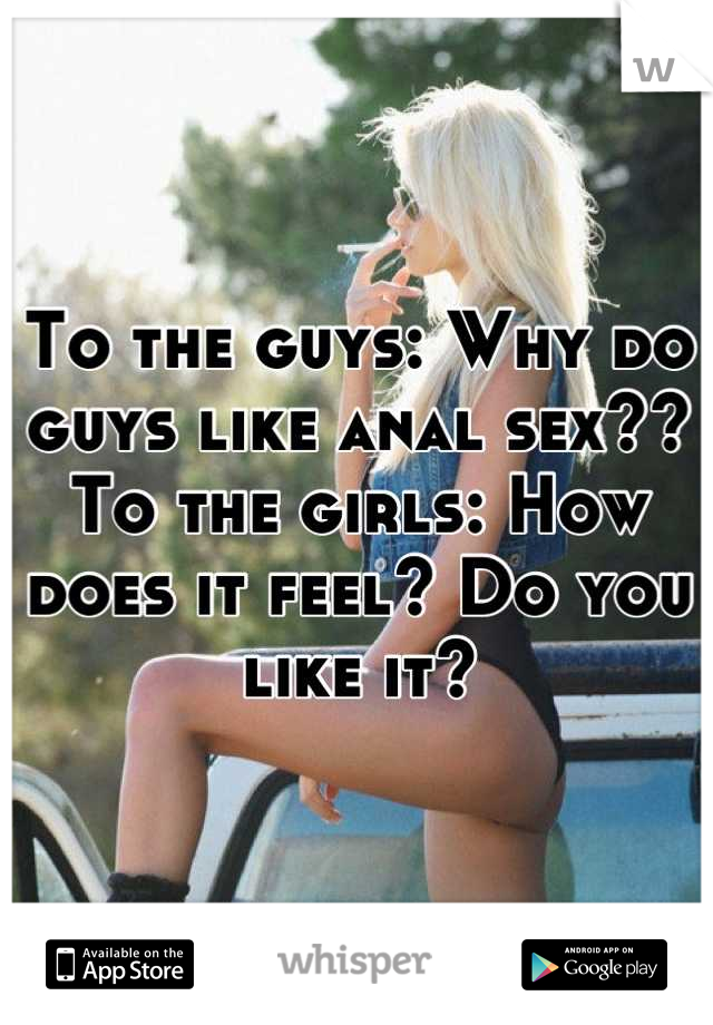 To the guys: Why do guys like anal sex?? To the girls: How does it feel? Do you like it?