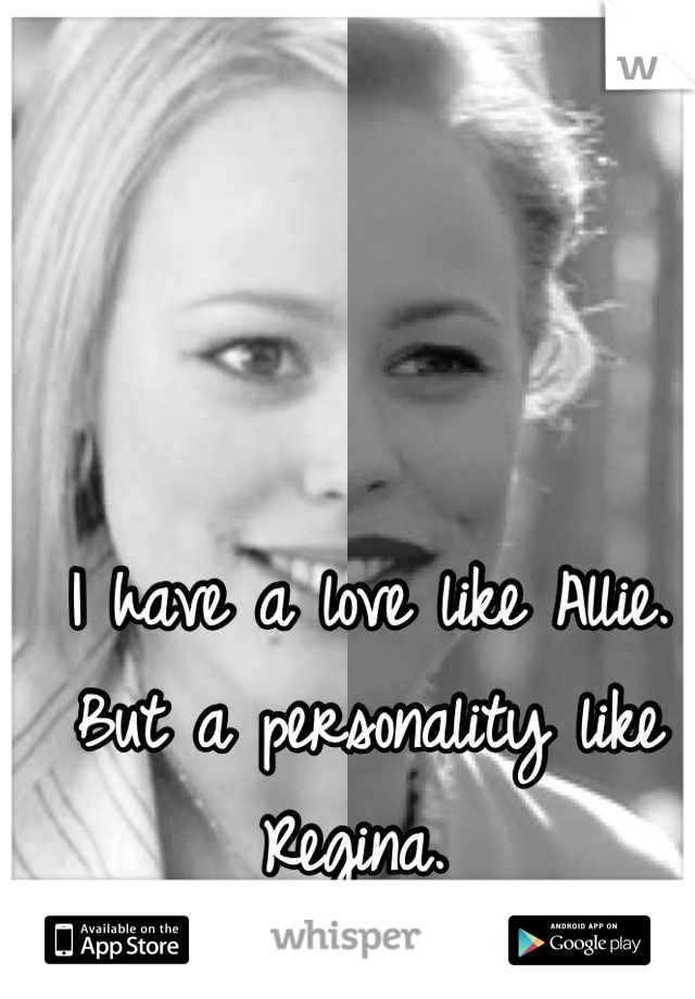 I have a love like Allie. But a personality like Regina.